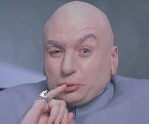 "As Dr. Evil would say, ""Do ya want it? It's going to cost you a bajillion dollars!"""
